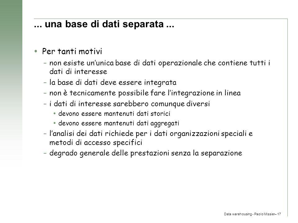 Data warehousing - Paolo Missier– 17... una base di dati separata...  Per tanti motivi –non esiste un'unica base di dati operazionale che contiene tu