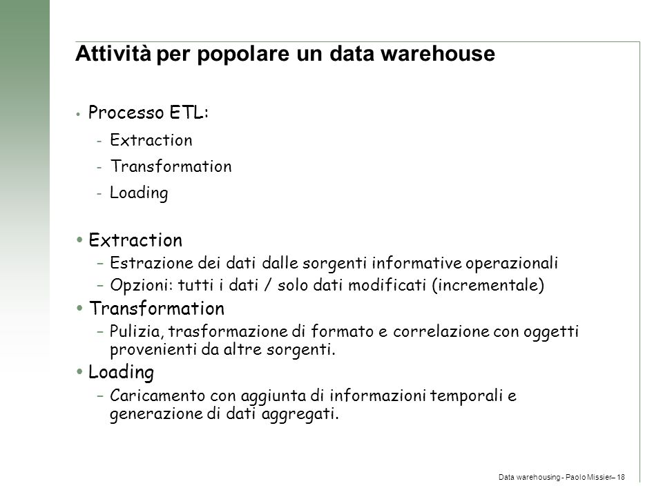 Data warehousing - Paolo Missier– 18 Attività per popolare un data warehouse  Processo ETL: – Extraction – Transformation – Loading  Extraction –Est