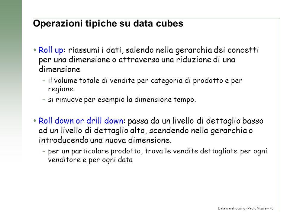 Data warehousing - Paolo Missier– 45 Operazioni tipiche su data cubes  Roll up: riassumi i dati, salendo nella gerarchia dei concetti per una dimensi