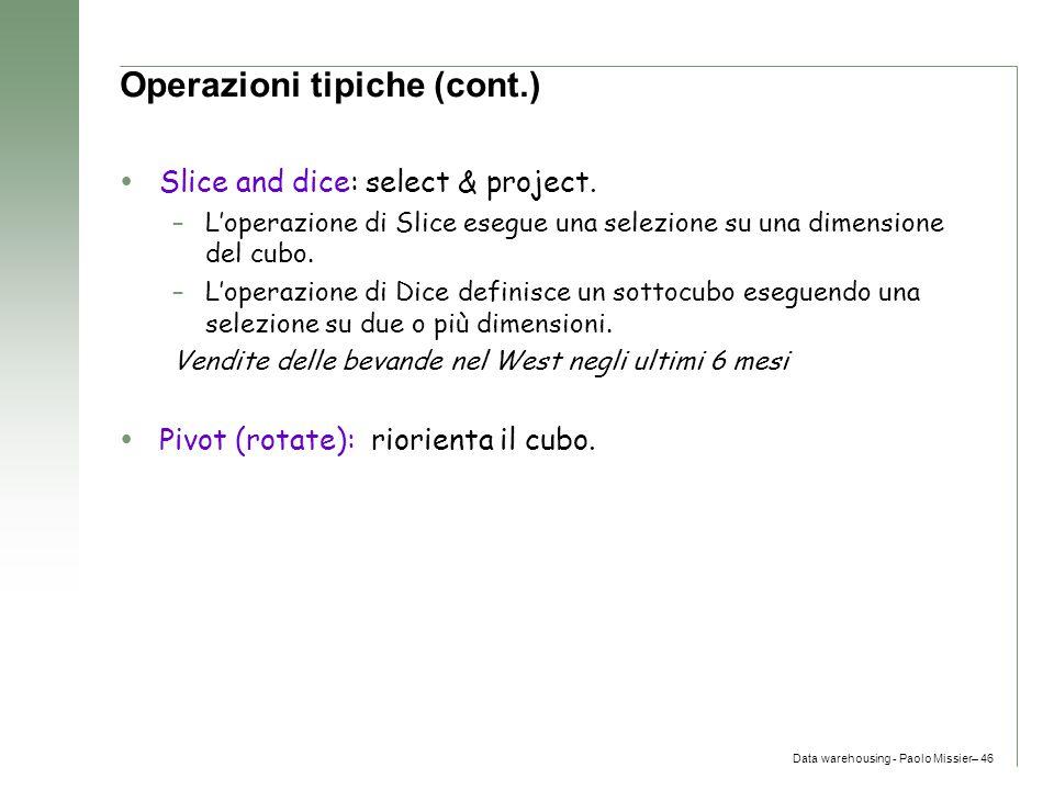 Data warehousing - Paolo Missier– 46 Operazioni tipiche (cont.)  Slice and dice: select & project. –L'operazione di Slice esegue una selezione su una