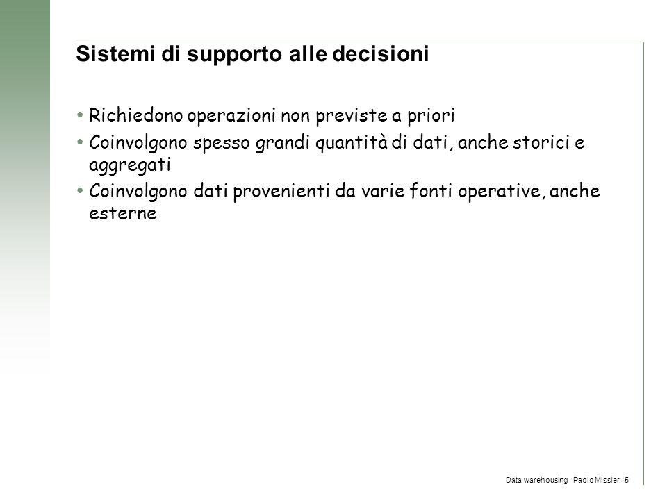 Data warehousing - Paolo Missier– 5 Sistemi di supporto alle decisioni  Richiedono operazioni non previste a priori  Coinvolgono spesso grandi quant