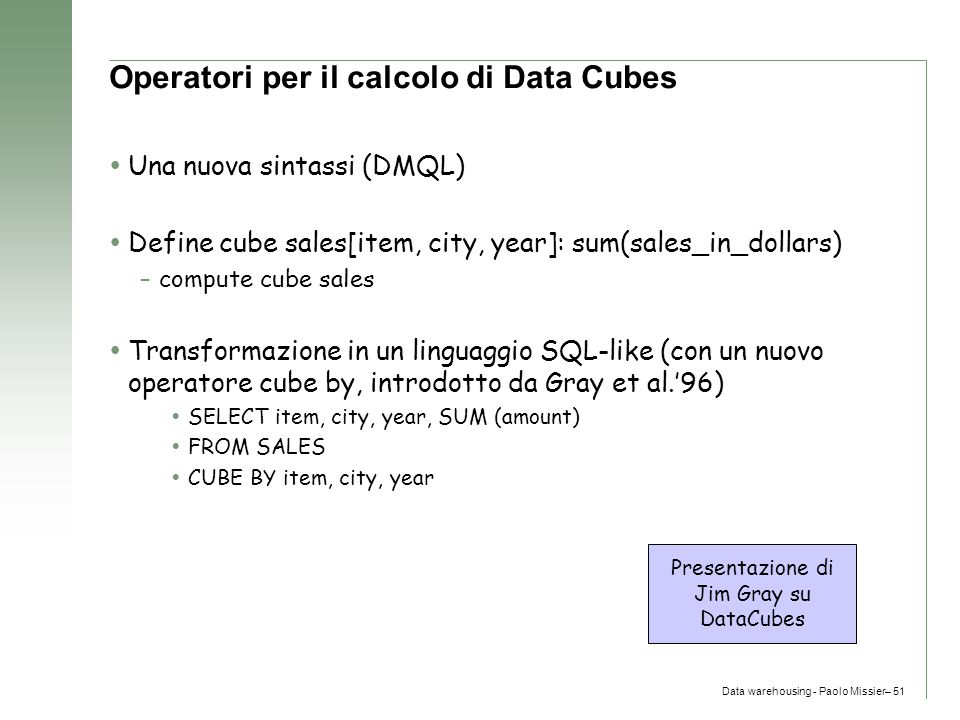 Data warehousing - Paolo Missier– 51 Operatori per il calcolo di Data Cubes  Una nuova sintassi (DMQL)  Define cube sales[item, city, year]: sum(sal