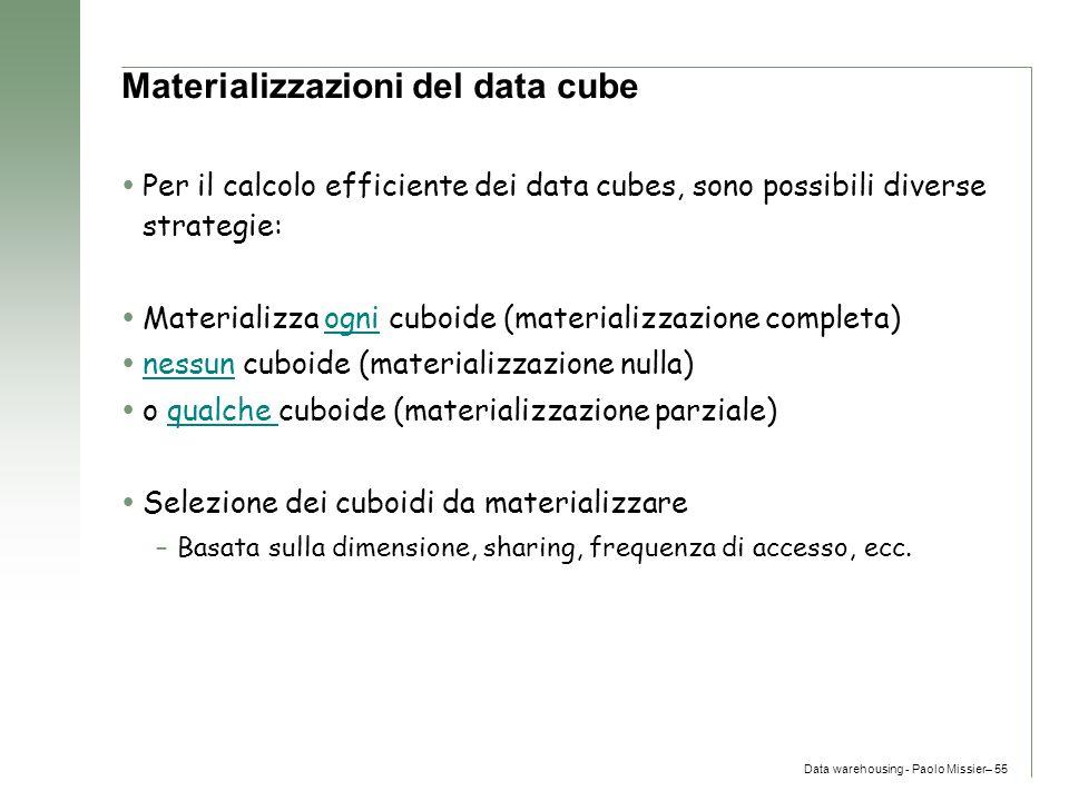 Data warehousing - Paolo Missier– 55 Materializzazioni del data cube  Per il calcolo efficiente dei data cubes, sono possibili diverse strategie:  M