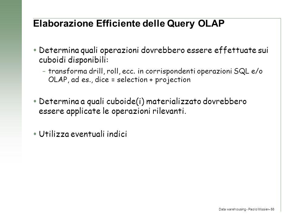 Data warehousing - Paolo Missier– 56 Elaborazione Efficiente delle Query OLAP  Determina quali operazioni dovrebbero essere effettuate sui cuboidi di