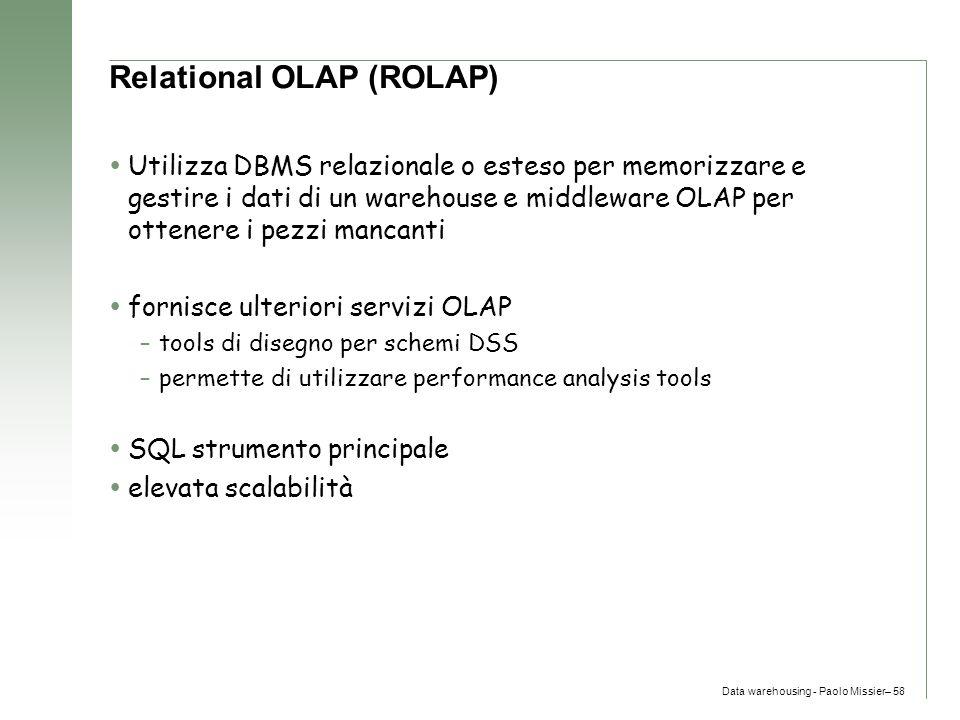 Data warehousing - Paolo Missier– 58 Relational OLAP (ROLAP)  Utilizza DBMS relazionale o esteso per memorizzare e gestire i dati di un warehouse e m