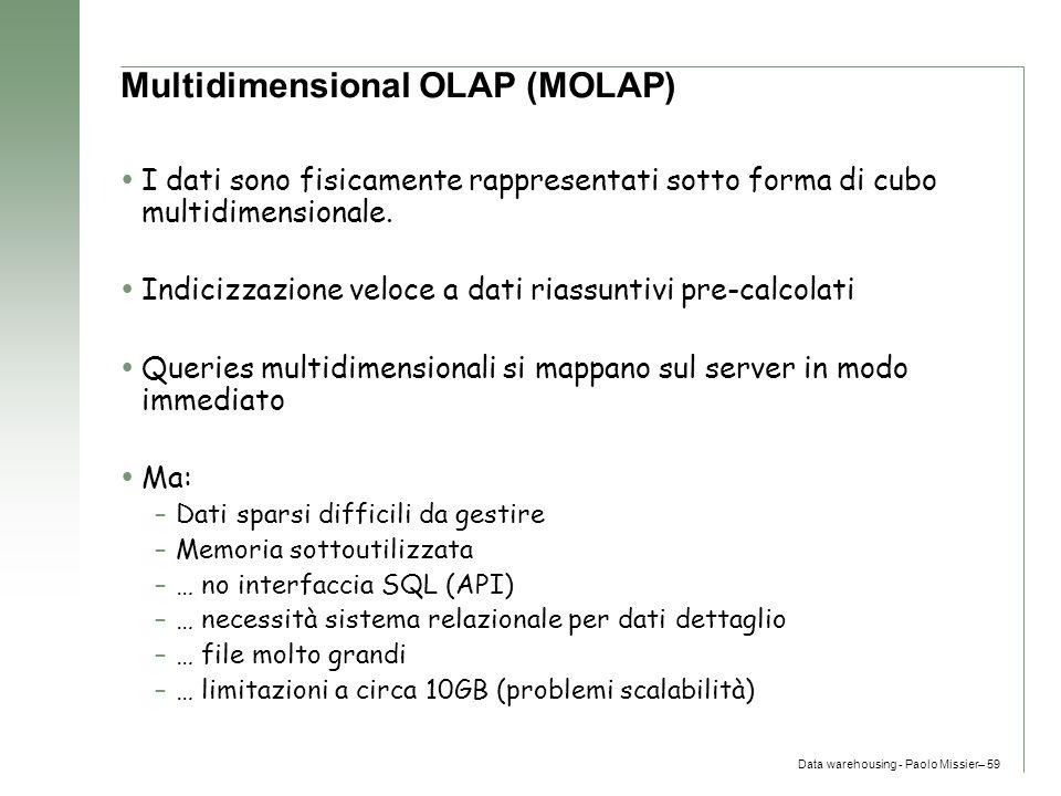 Data warehousing - Paolo Missier– 59 Multidimensional OLAP (MOLAP)  I dati sono fisicamente rappresentati sotto forma di cubo multidimensionale.  In