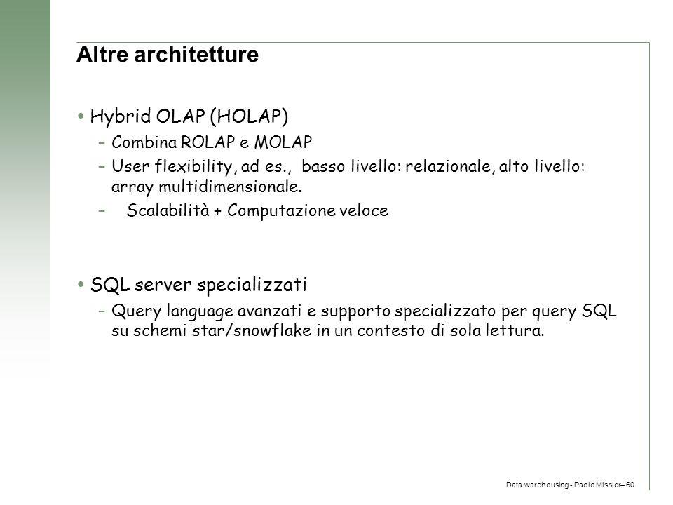 Data warehousing - Paolo Missier– 60 Altre architetture  Hybrid OLAP (HOLAP) –Combina ROLAP e MOLAP –User flexibility, ad es., basso livello: relazio