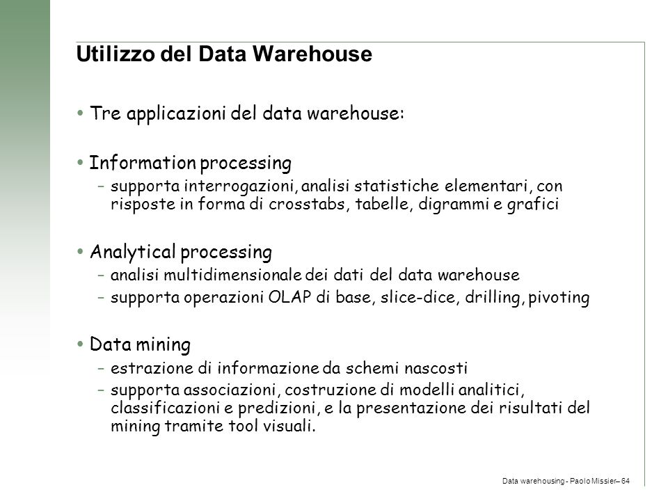 Data warehousing - Paolo Missier– 64 Utilizzo del Data Warehouse  Tre applicazioni del data warehouse:  Information processing –supporta interrogazi
