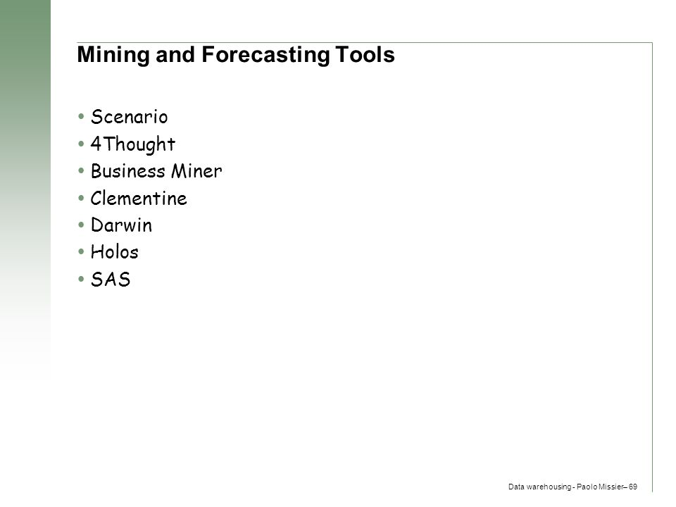 Data warehousing - Paolo Missier– 69 Mining and Forecasting Tools  Scenario  4Thought  Business Miner  Clementine  Darwin  Holos  SAS