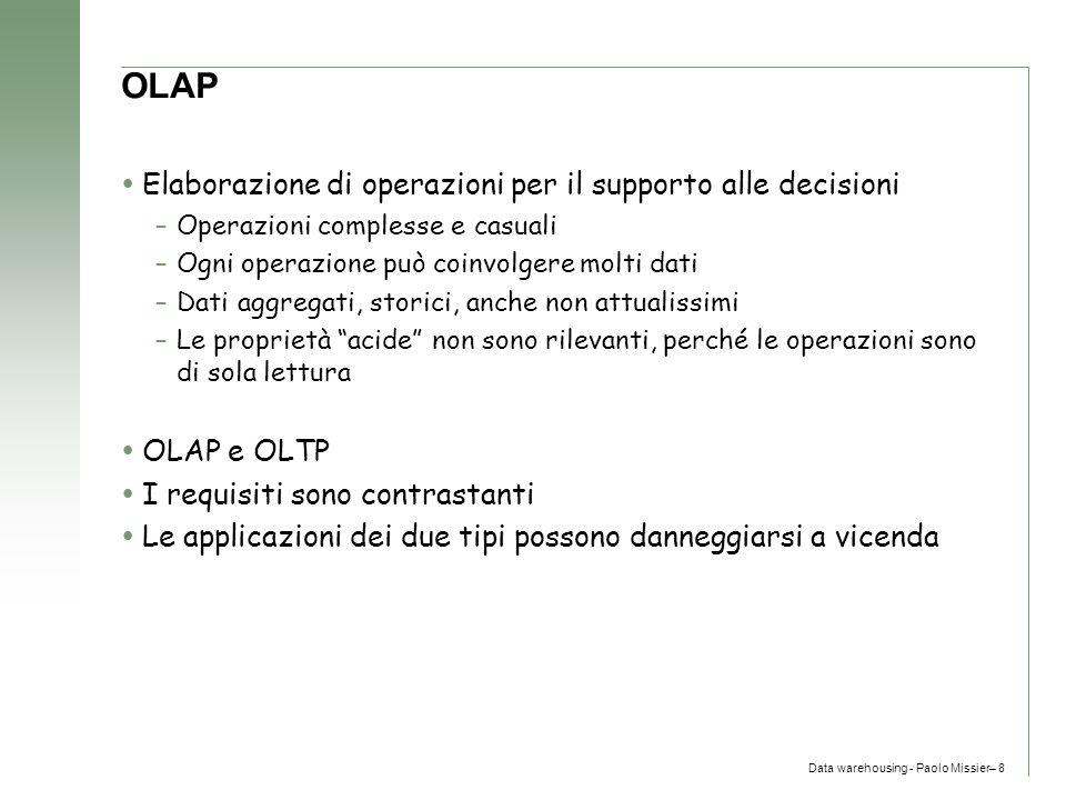 Data warehousing - Paolo Missier– 8 OLAP  Elaborazione di operazioni per il supporto alle decisioni –Operazioni complesse e casuali –Ogni operazione