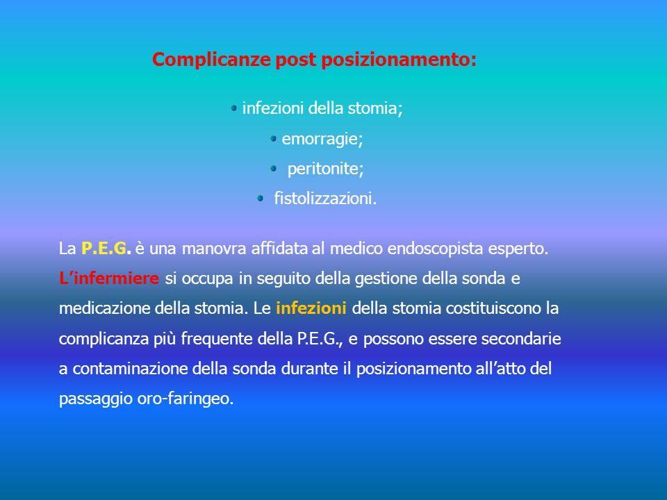 Complicanze post posizionamento: infezioni della stomia; emorragie; peritonite; fistolizzazioni. La P.E.G. è una manovra affidata al medico endoscopis