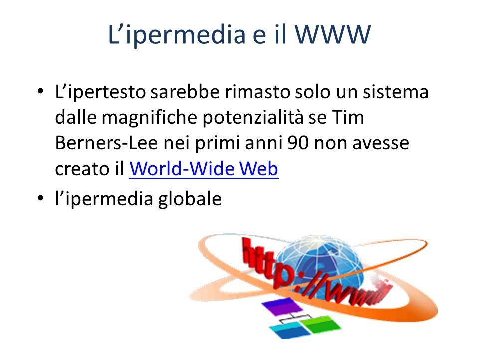 L'ipermedia e il WWW L'ipertesto sarebbe rimasto solo un sistema dalle magnifiche potenzialità se Tim Berners-Lee nei primi anni 90 non avesse creato il World-Wide WebWorld-Wide Web l'ipermedia globale