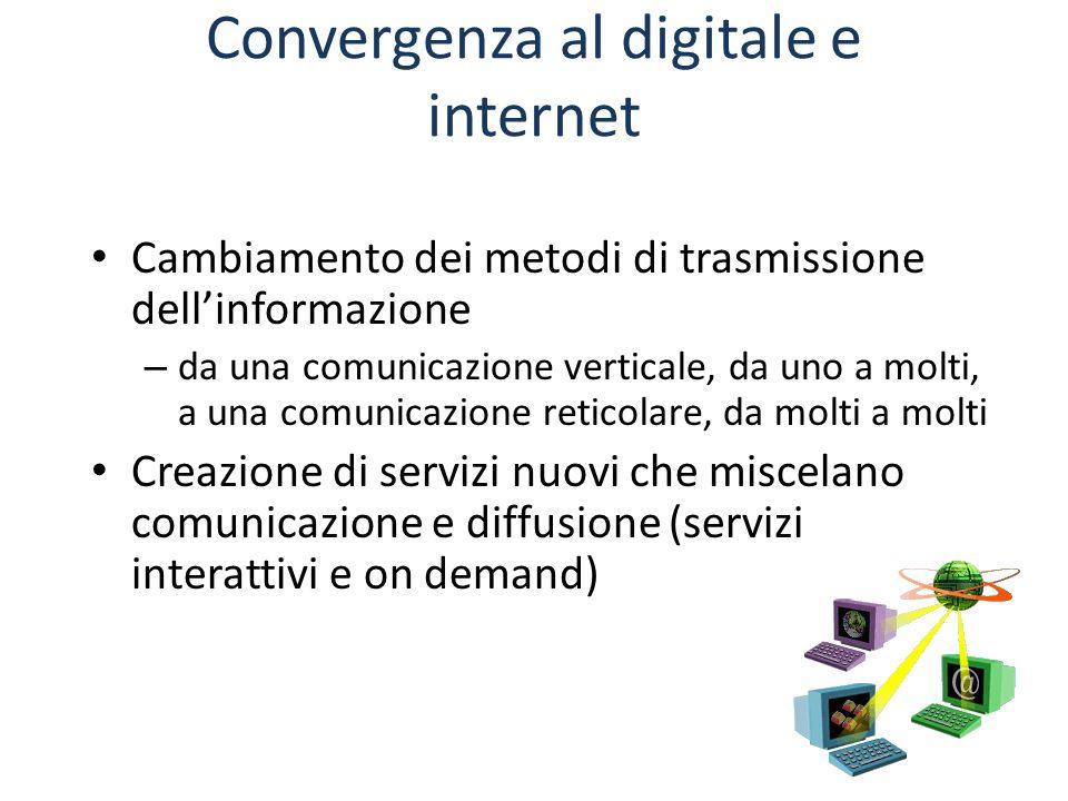 Convergenza al digitale e internet Cambiamento dei metodi di trasmissione dell'informazione – da una comunicazione verticale, da uno a molti, a una comunicazione reticolare, da molti a molti Creazione di servizi nuovi che miscelano comunicazione e diffusione (servizi interattivi e on demand)