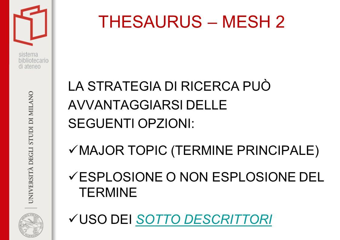 THESAURUS – MESH 2 LA STRATEGIA DI RICERCA PUÒ AVVANTAGGIARSI DELLE SEGUENTI OPZIONI: MAJOR TOPIC (TERMINE PRINCIPALE) ESPLOSIONE O NON ESPLOSIONE DEL