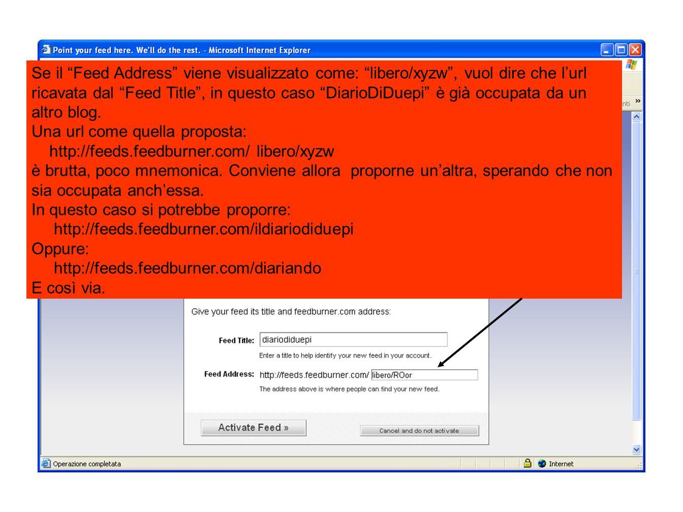 Se il Feed Address viene visualizzato come: libero/xyzw , vuol dire che l'url ricavata dal Feed Title , in questo caso DiarioDiDuepi è già occupata da un altro blog.