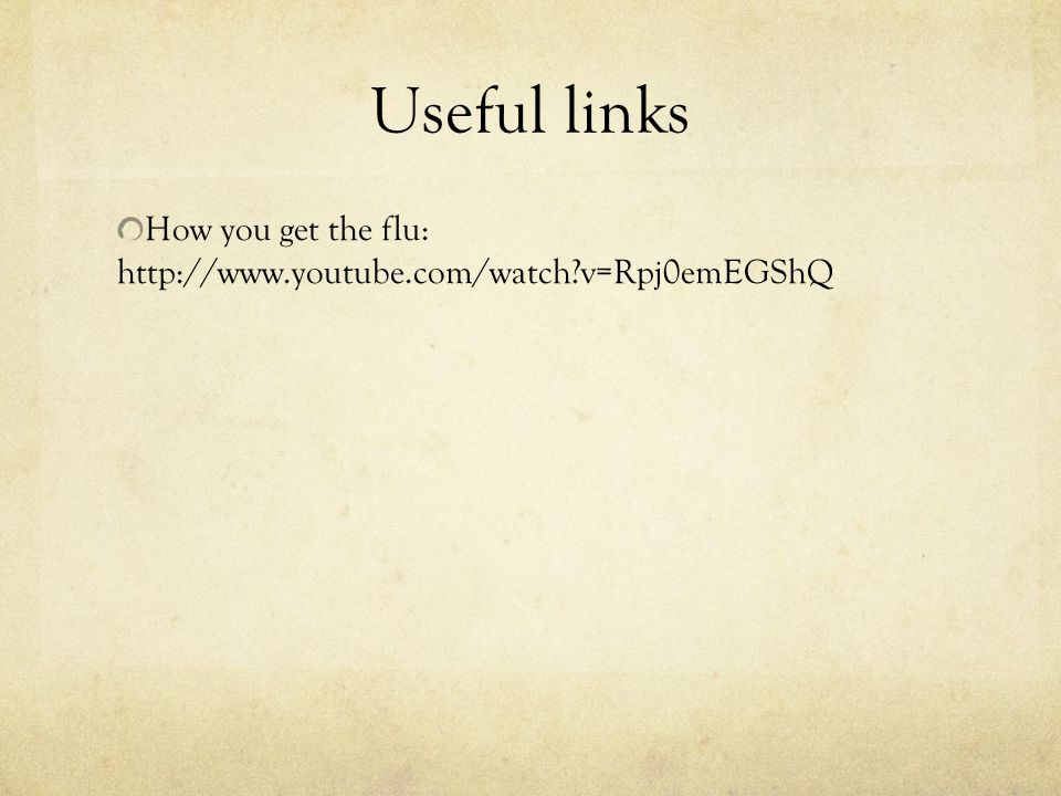 Useful links How you get the flu: http://www.youtube.com/watch?v=Rpj0emEGShQ