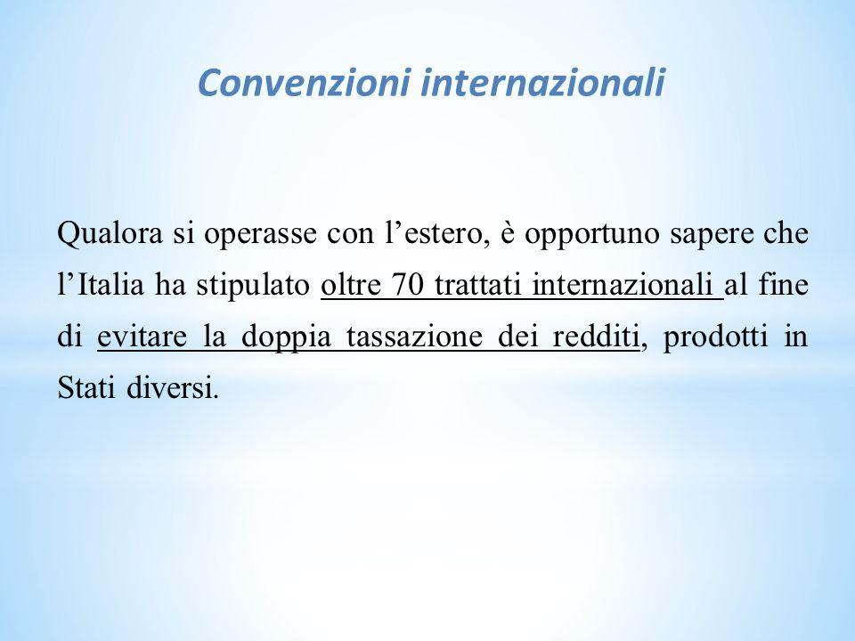 Convenzioni internazionali Qualora si operasse con l'estero, è opportuno sapere che l'Italia ha stipulato oltre 70 trattati internazionali al fine di evitare la doppia tassazione dei redditi, prodotti in Stati diversi.