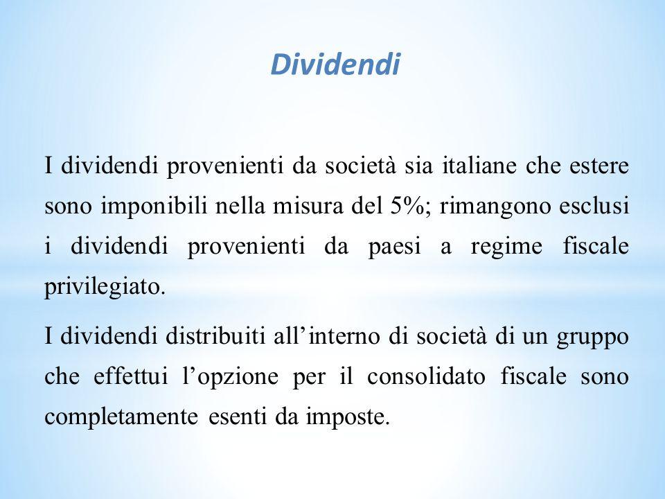 Dividendi I dividendi provenienti da società sia italiane che estere sono imponibili nella misura del 5%; rimangono esclusi i dividendi provenienti da paesi a regime fiscale privilegiato.