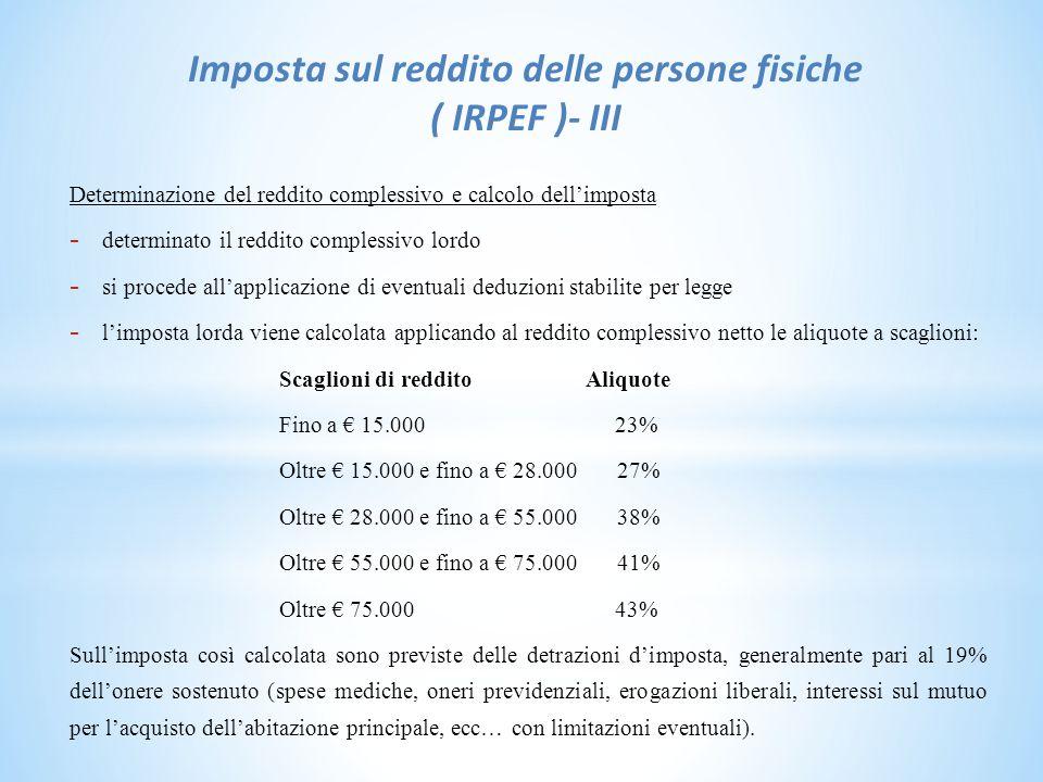 Imposta sul reddito delle persone fisiche ( IRPEF )- III Determinazione del reddito complessivo e calcolo dell'imposta - determinato il reddito complessivo lordo - si procede all'applicazione di eventuali deduzioni stabilite per legge - l'imposta lorda viene calcolata applicando al reddito complessivo netto le aliquote a scaglioni: Scaglioni di reddito Aliquote Fino a € 15.000 23% Oltre € 15.000 e fino a € 28.000 27% Oltre € 28.000 e fino a € 55.000 38% Oltre € 55.000 e fino a € 75.000 41% Oltre € 75.000 43% Sull'imposta così calcolata sono previste delle detrazioni d'imposta, generalmente pari al 19% dell'onere sostenuto (spese mediche, oneri previdenziali, erogazioni liberali, interessi sul mutuo per l'acquisto dell'abitazione principale, ecc… con limitazioni eventuali).