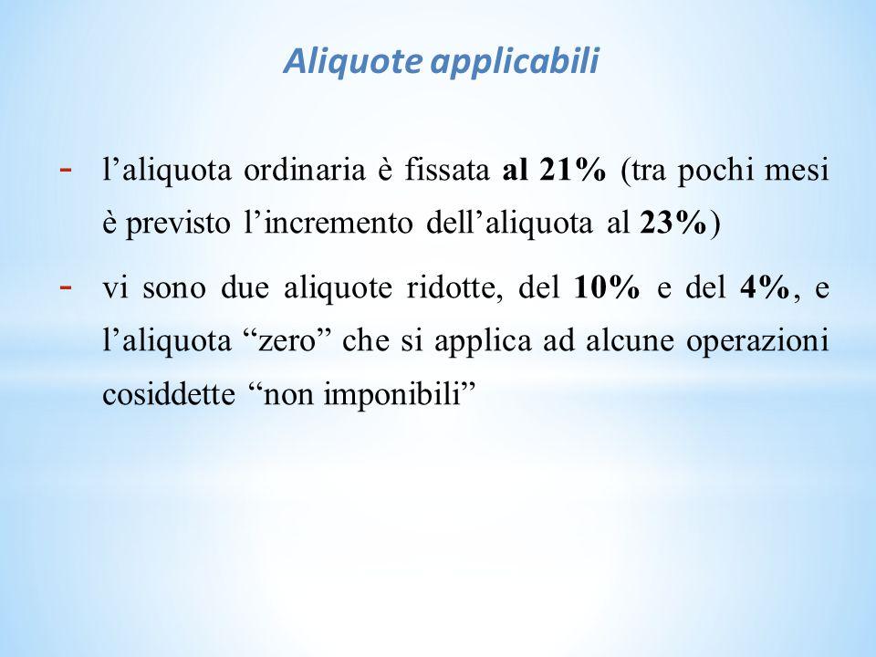 Aliquote applicabili - l'aliquota ordinaria è fissata al 21% (tra pochi mesi è previsto l'incremento dell'aliquota al 23%) - vi sono due aliquote ridotte, del 10% e del 4%, e l'aliquota zero che si applica ad alcune operazioni cosiddette non imponibili
