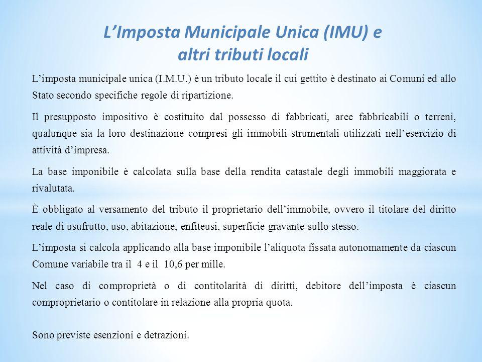 L'Imposta Municipale Unica (IMU) e altri tributi locali L'imposta municipale unica (I.M.U.) è un tributo locale il cui gettito è destinato ai Comuni ed allo Stato secondo specifiche regole di ripartizione.