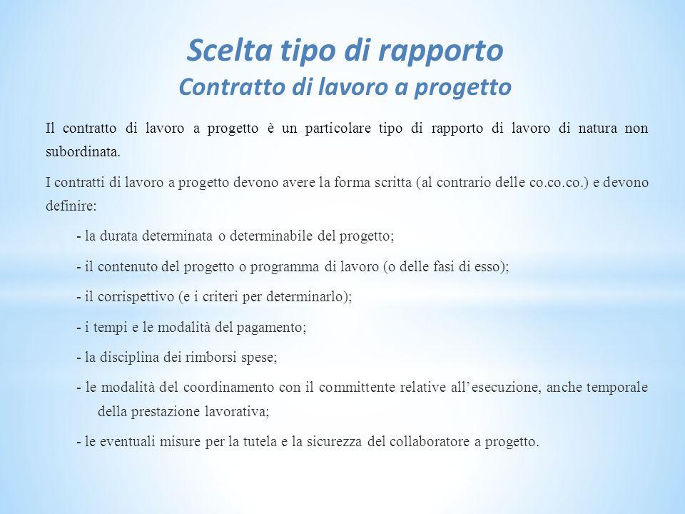Scelta tipo di rapporto Contratto di lavoro a progetto Il contratto di lavoro a progetto è un particolare tipo di rapporto di lavoro di natura non subordinata.