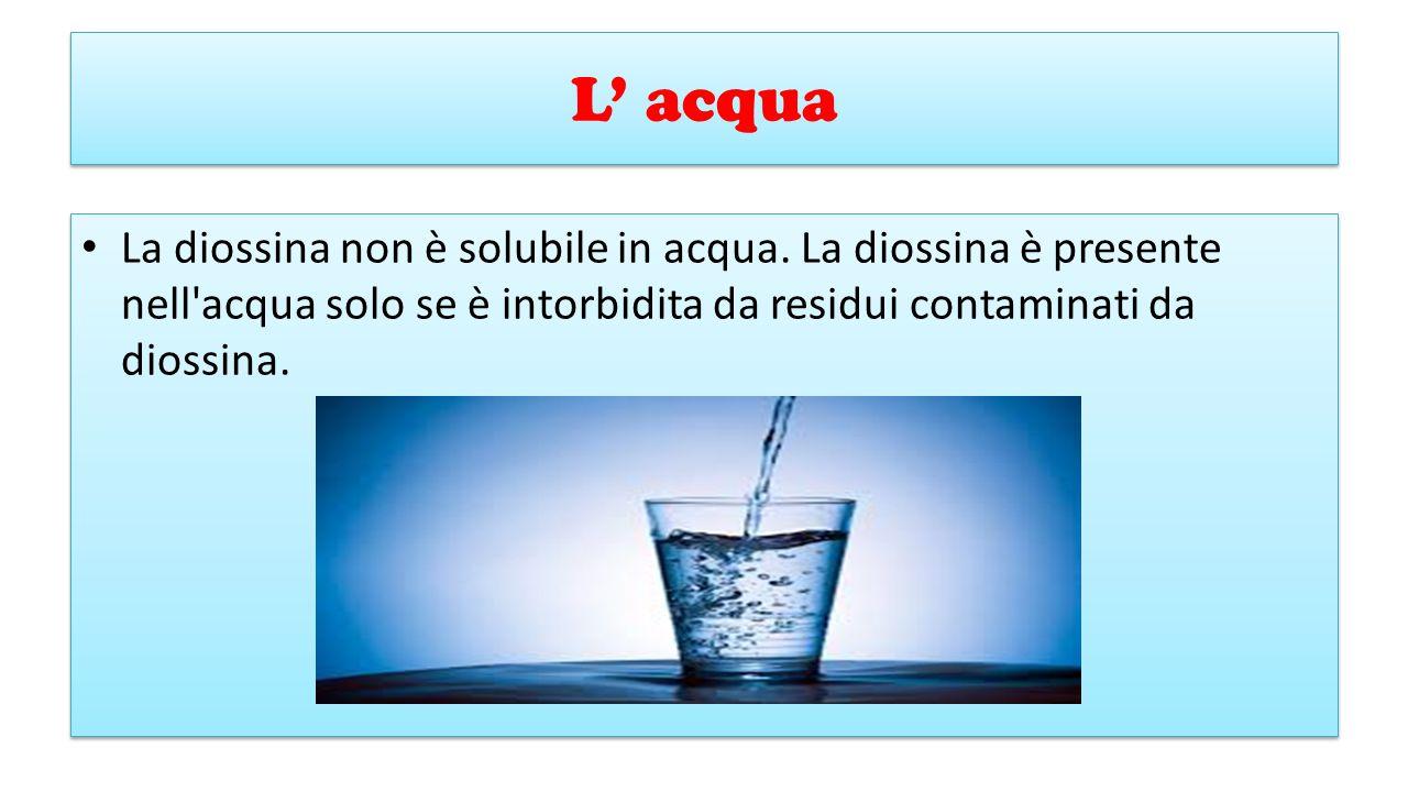 L' acqua La diossina non è solubile in acqua. La diossina è presente nell'acqua solo se è intorbidita da residui contaminati da diossina.
