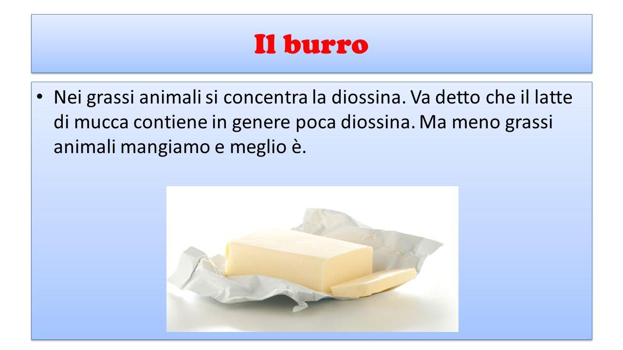 Il burro Nei grassi animali si concentra la diossina. Va detto che il latte di mucca contiene in genere poca diossina. Ma meno grassi animali mangiamo