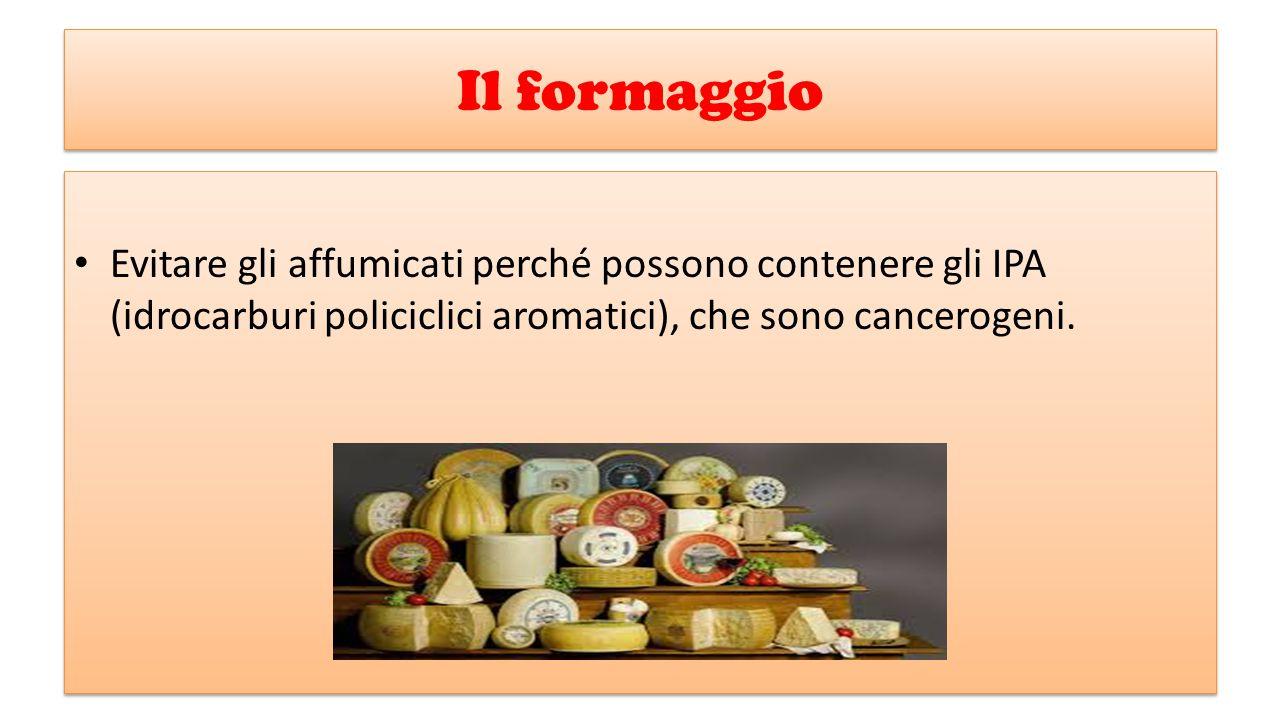 Il formaggio Evitare gli affumicati perché possono contenere gli IPA (idrocarburi policiclici aromatici), che sono cancerogeni. Evitare gli affumicati