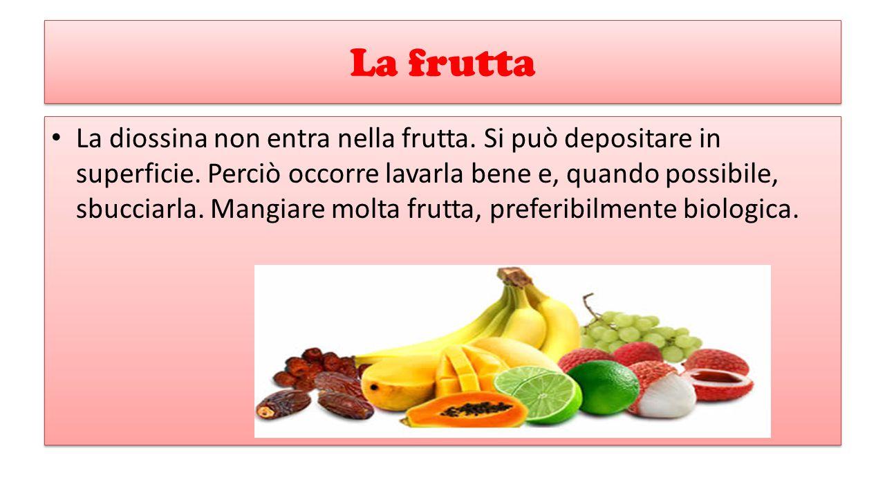 La frutta La diossina non entra nella frutta. Si può depositare in superficie. Perciò occorre lavarla bene e, quando possibile, sbucciarla. Mangiare m