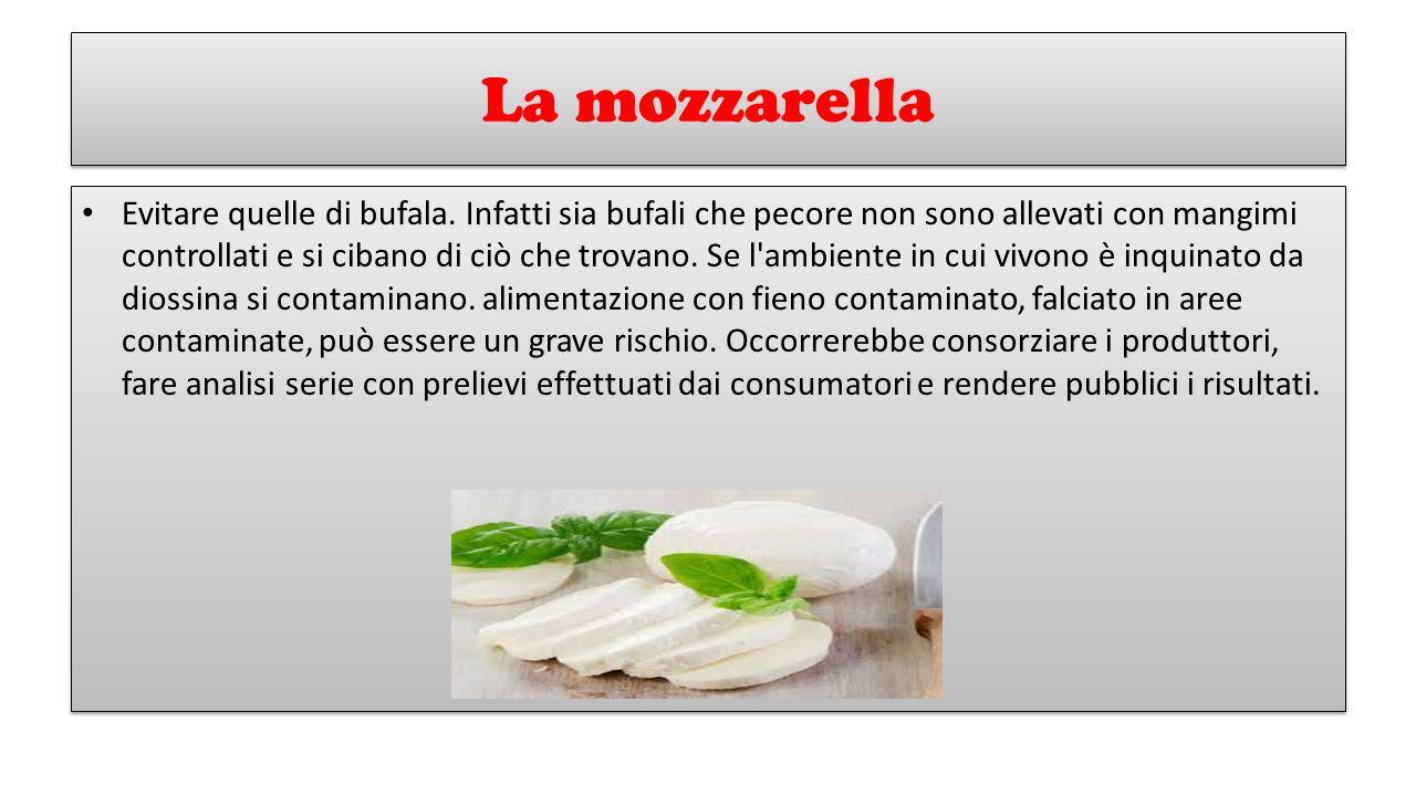 La mozzarella Evitare quelle di bufala. Infatti sia bufali che pecore non sono allevati con mangimi controllati e si cibano di ciò che trovano. Se l'a