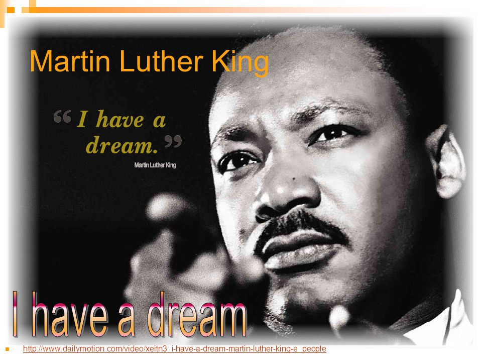 Martin Luther King http://www.dailymotion.com/video/xeitn3_i-have-a-dream-martin-luther-king-e_people