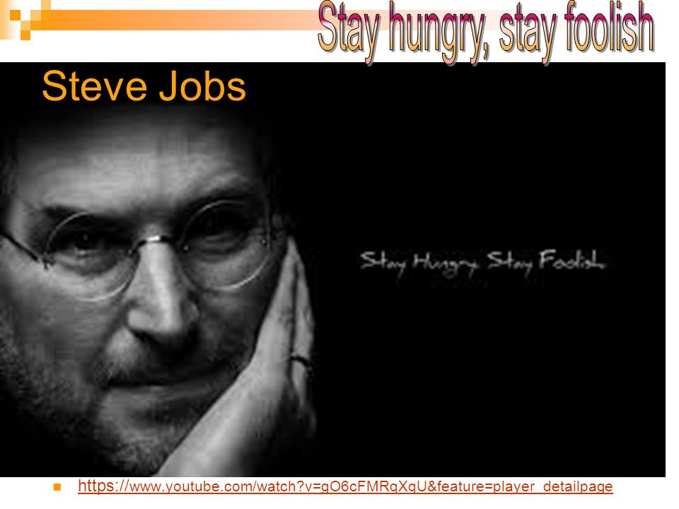 Steve Jobs https:// www.youtube.com/watch?v=gO6cFMRqXqU&feature=player_detailpage https:// www.youtube.com/watch?v=gO6cFMRqXqU&feature=player_detailpa