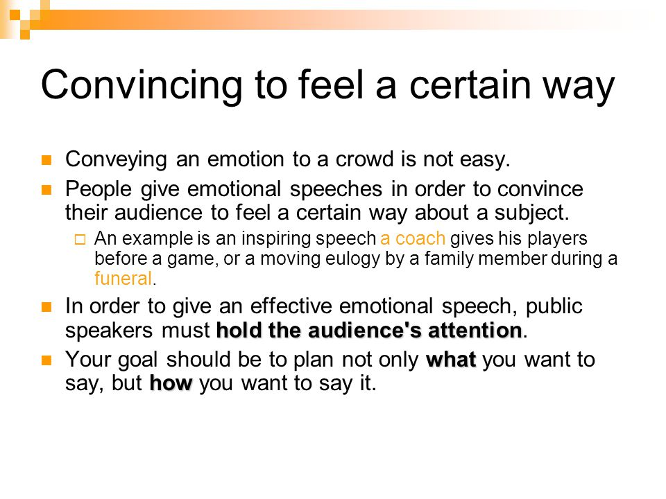 Convincing to feel a certain way Conveying an emotion to a crowd is not easy. People give emotional speeches in order to convince their audience to fe