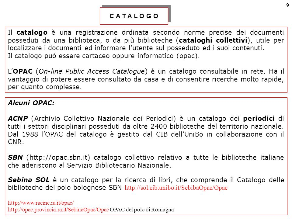 9 Il catalogo è una registrazione ordinata secondo norme precise dei documenti posseduti da una biblioteca, o da più biblioteche (cataloghi collettivi), utile per localizzare i documenti ed informare l'utente sul posseduto ed i suoi contenuti.