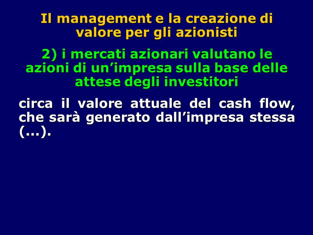 Il management e la creazione di valore per gli azionisti 2) i mercati azionari valutano le azioni di un'impresa sulla base delle attese degli investitori circa il valore attuale del cash flow, che sarà generato dall'impresa stessa (...).