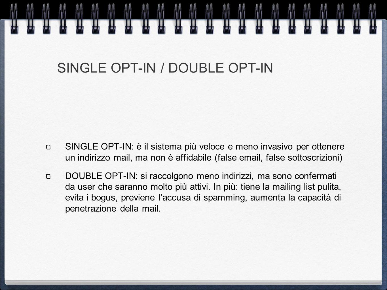 SINGLE OPT-IN / DOUBLE OPT-IN SINGLE OPT-IN: è il sistema più veloce e meno invasivo per ottenere un indirizzo mail, ma non è affidabile (false email, false sottoscrizioni) DOUBLE OPT-IN: si raccolgono meno indirizzi, ma sono confermati da user che saranno molto più attivi.