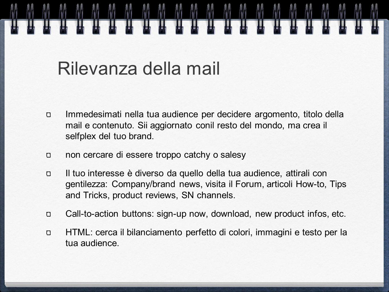 Rilevanza della mail Immedesimati nella tua audience per decidere argomento, titolo della mail e contenuto.