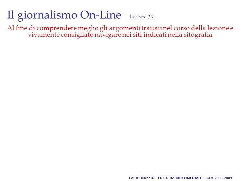 Il giornalismo On-Line L ezione 10 Al fine di comprendere meglio gli argomenti trattati nel corso della lezione è vivamente consigliato navigare nei siti indicati nella sitografia FABIO MUZZIO - EDITORIA MULTIMEDIALE – CIM 2008-2009