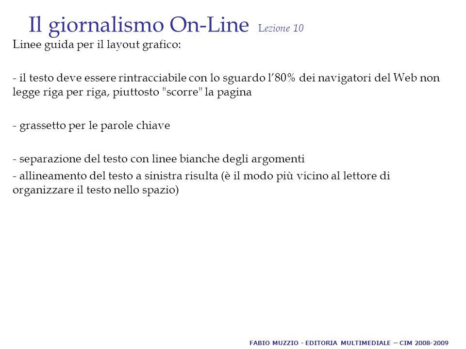 Il giornalismo On-Line L ezione 10 Linee guida per il layout grafico: - il testo deve essere rintracciabile con lo sguardo l'80% dei navigatori del Web non legge riga per riga, piuttosto scorre la pagina - grassetto per le parole chiave - separazione del testo con linee bianche degli argomenti - allineamento del testo a sinistra risulta (è il modo più vicino al lettore di organizzare il testo nello spazio) FABIO MUZZIO - EDITORIA MULTIMEDIALE – CIM 2008-2009