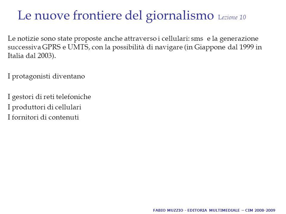Le nuove frontiere del giornalismo L ezione 10 Le notizie sono state proposte anche attraverso i cellulari: sms e la generazione successiva GPRS e UMTS, con la possibilità di navigare (in Giappone dal 1999 in Italia dal 2003).