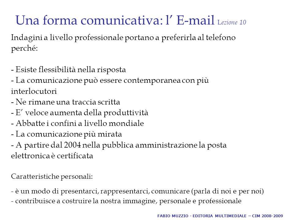 Una forma comunicativa: l' E-mail L ezione 10 Indagini a livello professionale portano a preferirla al telefono perché: - Esiste flessibilità nella risposta - La comunicazione può essere contemporanea con più interlocutori - Ne rimane una traccia scritta - E' veloce aumenta della produttività - Abbatte i confini a livello mondiale - La comunicazione più mirata - A partire dal 2004 nella pubblica amministrazione la posta elettronica è certificata Caratteristiche personali: - è un modo di presentarci, rappresentarci, comunicare (parla di noi e per noi) - contribuisce a costruire la nostra immagine, personale e professionale FABIO MUZZIO - EDITORIA MULTIMEDIALE – CIM 2008-2009