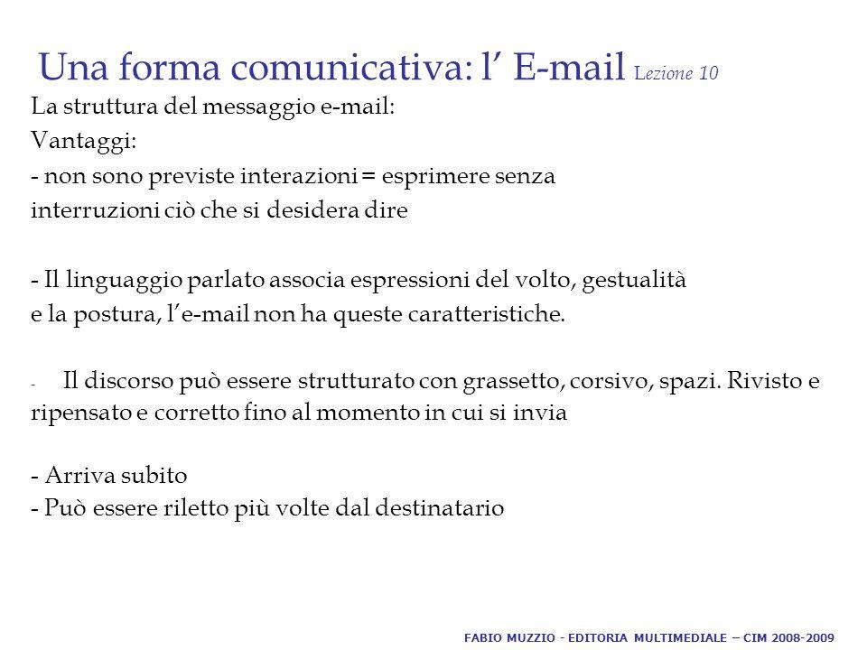Una forma comunicativa: l' E-mail L ezione 10 La struttura del messaggio e-mail: Vantaggi: - non sono previste interazioni = esprimere senza interruzioni ciò che si desidera dire - Il linguaggio parlato associa espressioni del volto, gestualità e la postura, l'e-mail non ha queste caratteristiche.