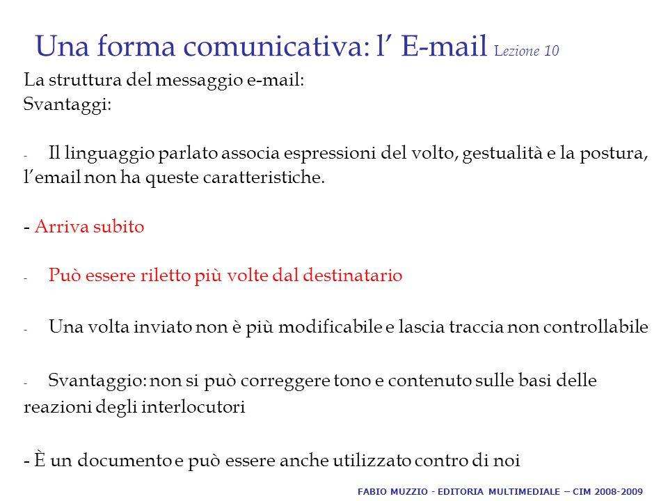 Una forma comunicativa: l' E-mail L ezione 10 La struttura del messaggio e-mail: Svantaggi: - Il linguaggio parlato associa espressioni del volto, gestualità e la postura, l'email non ha queste caratteristiche.