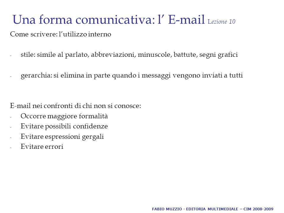 Una forma comunicativa: l' E-mail L ezione 10 Come scrivere: l'utilizzo interno - stile: simile al parlato, abbreviazioni, minuscole, battute, segni grafici - gerarchia: si elimina in parte quando i messaggi vengono inviati a tutti E-mail nei confronti di chi non si conosce: - Occorre maggiore formalità - Evitare possibili confidenze - Evitare espressioni gergali - Evitare errori FABIO MUZZIO - EDITORIA MULTIMEDIALE – CIM 2008-2009