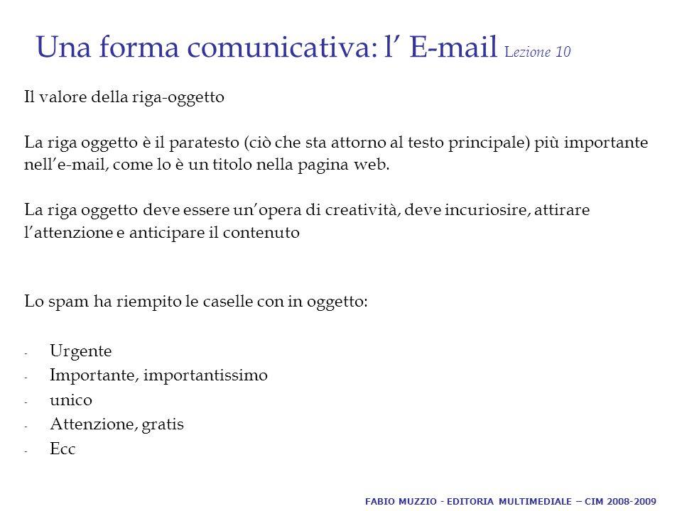 Una forma comunicativa: l' E-mail L ezione 10 Il valore della riga-oggetto La riga oggetto è il paratesto (ciò che sta attorno al testo principale) più importante nell'e-mail, come lo è un titolo nella pagina web.