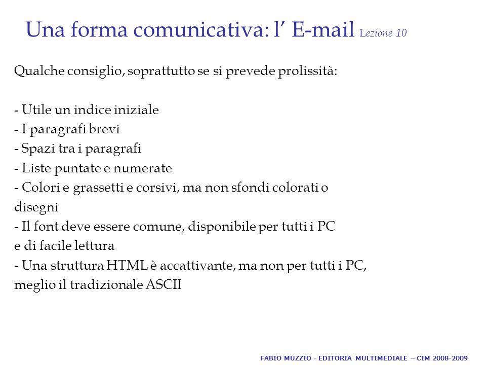 Una forma comunicativa: l' E-mail L ezione 10 Qualche consiglio, soprattutto se si prevede prolissità: - Utile un indice iniziale - I paragrafi brevi - Spazi tra i paragrafi - Liste puntate e numerate - Colori e grassetti e corsivi, ma non sfondi colorati o disegni - Il font deve essere comune, disponibile per tutti i PC e di facile lettura - Una struttura HTML è accattivante, ma non per tutti i PC, meglio il tradizionale ASCII FABIO MUZZIO - EDITORIA MULTIMEDIALE – CIM 2008-2009