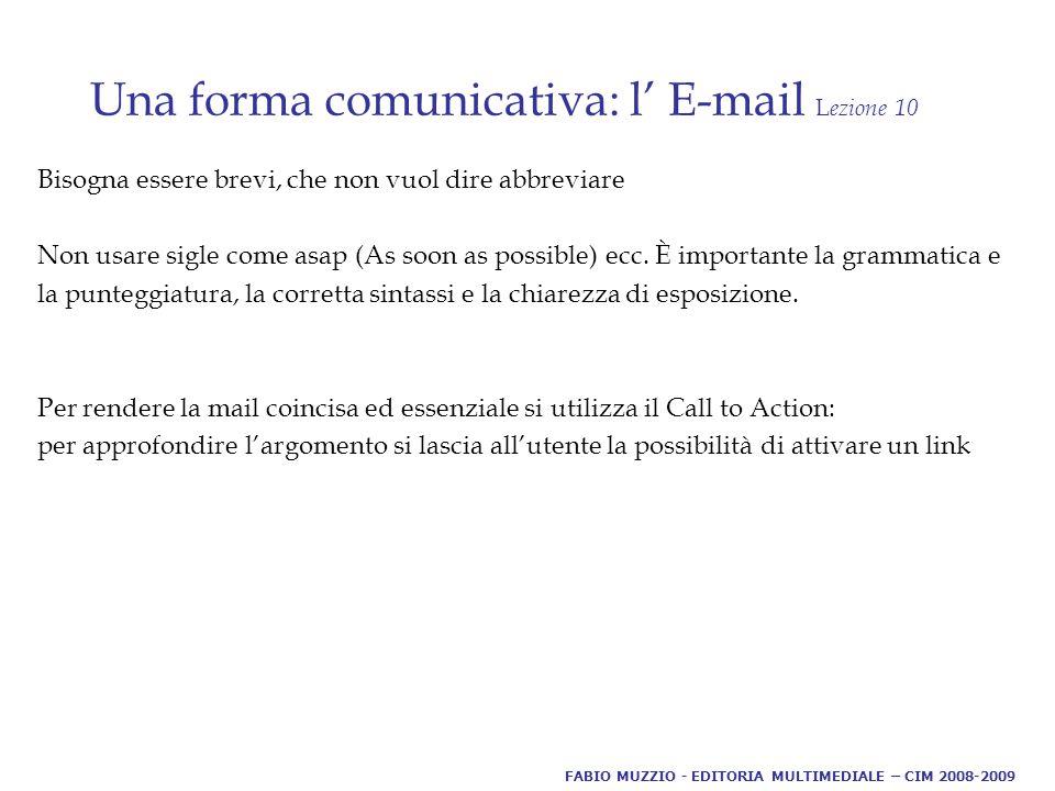 Una forma comunicativa: l' E-mail L ezione 10 Bisogna essere brevi, che non vuol dire abbreviare Non usare sigle come asap (As soon as possible) ecc.