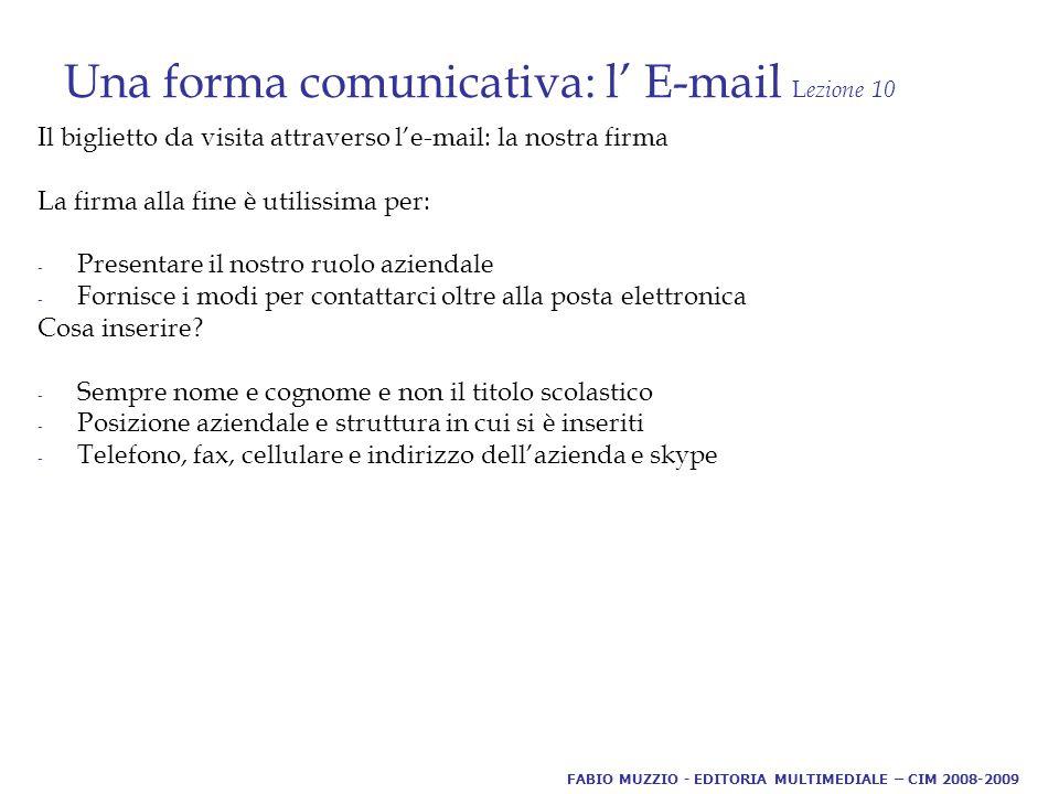 Una forma comunicativa: l' E-mail L ezione 10 Il biglietto da visita attraverso l'e-mail: la nostra firma La firma alla fine è utilissima per: - Presentare il nostro ruolo aziendale - Fornisce i modi per contattarci oltre alla posta elettronica Cosa inserire.