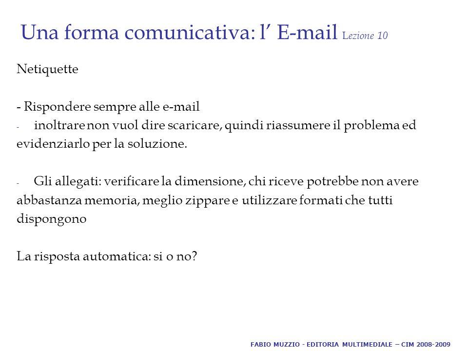 Una forma comunicativa: l' E-mail L ezione 10 Netiquette - Rispondere sempre alle e-mail - inoltrare non vuol dire scaricare, quindi riassumere il problema ed evidenziarlo per la soluzione.